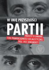 W imię przyszłości Partii Procesy o łamanie tzw. praworządności socjalistycznej 1956–1957. -  | mała okładka