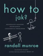 How To Jak? Absurdalnie naukowe rozwiązania codziennych problemów - Randall Munroe   mała okładka