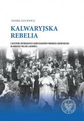 Kalwaryjska rebelia Z historii wybranych sanktuariów Pomorza Gdańskiego w okresie Polski ludowej. - Daniel Gucewicz | mała okładka