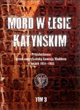 Mord w Lesie Katyńskim Tom 3 Przesłuchania przed amerykańską komisją Maddena w latach 1951–1952 - Witold Wasilewski | mała okładka