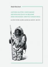 Historia Inuitów i zarys badań archeologicznych w regionie rzeki Mackenzie i kanadyjskiej Arktyce - Rafał Reichert   mała okładka
