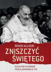 Zniszczyć świętego Śledztwo w sprawie prześladowania o. Pio - Renzo Allegri | mała okładka