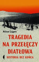 Tragedia na Przełęczy Diatłowa Historia bez końca - Alice Lugen | mała okładka