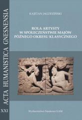 Rola artysty w społeczeństwie Majów późnego okresu klasycznego. Na podstawie analizy epigraficznej - Kajetan Jagodziński | mała okładka
