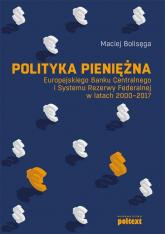 Polityka pieniężna Europejskiego Banku Centralnego i Systemu Rezerwy Federalnej w latach 2000-2017 - Maciej Bolisęga | mała okładka