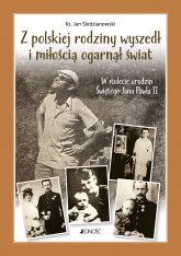 Z polskiej rodziny wyszedł i miłością ogarnął świat W stulecie urodzin Świętego Jana Pawła II - Jan Śledzianwski | mała okładka