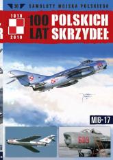 100 lat polskich skrzydeł t.30 MIG-17 - zbiorowe opracowanie | mała okładka
