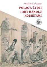 Polacy, Żydzi i mit handlu kobietami - Aleksandra Jakubczak | mała okładka