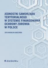 Jednostki samorządu terytorialnego w systemie finansowania ochrony zdrowia w Polsce - Zofia Magdalena Karczewska | mała okładka