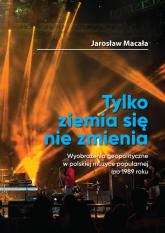Tylko ziemia się nie zmienia / FNCE Wyobrażenia geopolityczne w polskiej muzyce popularnej po 1989 roku. - Jarosław Macała | mała okładka