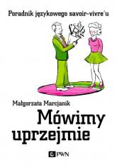 Mówimy uprzejmie Poradnik językowego savoir-vivre'u - Małgorzata Marcjanik   mała okładka