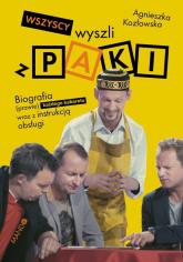 Wszyscy wyszli z PAKI Biografia (prawie) każdego kabaretu wraz z instrukcją obsługi - Agnieszka Kozłowska   mała okładka