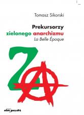 Prekursorzy zielonego anarchizmu La Belle Epoque - Tomasz Sikorski   mała okładka