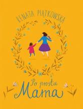 Po prostu Mama - Renata Piątkowska | mała okładka