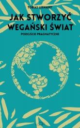 Jak stworzyć wegański świat. Podejście pragmatyczne  - Tobias Leenaert | mała okładka