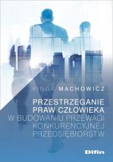 Przestrzeganie praw człowieka w budowaniu przewagi konkurencyjnej przedsiębiorstw - Kinga Machowicz | mała okładka