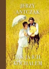 Jak ja ich kochałem - Jerzy Antczak | mała okładka