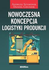 Nowoczesna koncepcja logistyki produkcji - Szymonik Andrzej, Chudzik Daniel | mała okładka