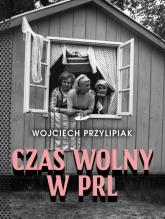 Czas wolny w PRL - Wojciech Przylipiak | mała okładka