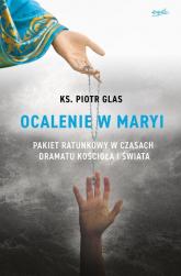 Ocalenie w Maryi Pakiet ratunkowy w czasach dramatu Kościoła i świata - Piotr Glas   mała okładka