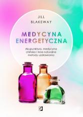 Medycyna energetyczna Akupunktura, medycyna chińska i inne naturalne metody uzdrawiania - Jill Blakeway | mała okładka