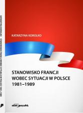 Stanowisko Francji wobec sytuacji w Polsce 1981-1989 - Katarzyna Korolko | mała okładka