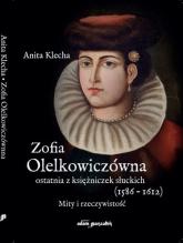 Zofia Olelkowiczówna ostatnia z księżniczek słuckich (1586-1612). Mity i rzeczywistość - Anita Klecha   mała okładka