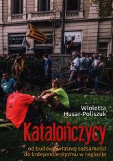 Katalończycy od budowy własnej tożsamości do independentyzmu w regionie - Wioletta Husar-Poliszuk | mała okładka