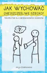 Jak wychować (nie)szczęśliwe dziecko? Terapeutnik dla (nie)świadomych rodziców - Alicja Zdańkowska   mała okładka