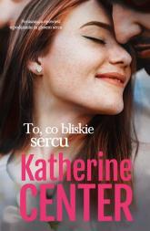 To, co bliskie sercu - Katherine Center | mała okładka