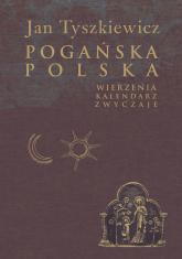 Pogańska Polska Wierzenia, kalendarz, zwyczaje - Jan Tyszkiewicz   mała okładka