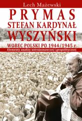 Prymas Stefan Kardynał Wyszyński wobec Polski po 1944/1945 r. Elementy analizy ustrojoznawczej i geopolitycznej - Lech Mażewski | mała okładka