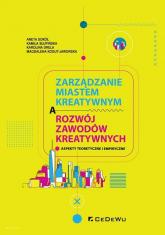 Zarządzanie miastem kreatywnym a rozwój zawodów kreatywnych Aspekty teoretyczne i empiryczne - Sokół Aneta, Słupińska Kamila, Drela Karolina, Kogut-Jaworska Magdalena | mała okładka