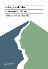 Kobiety w drodze na naukowy Olimp Akademicki awans polskich historyczek (od schyłku XIX wieku po rok 1989) - Jolanta Kolbuszewska   mała okładka