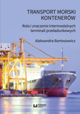 Transport morski kontenerów Rola i znaczenie intermodalnych terminali przeładunkowych - Aleksandra Bartosiewicz | mała okładka