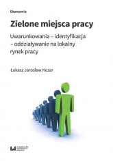 Zielone miejsca pracy Uwarunkowania – identyfikacja – oddziaływanie na lokalny rynek pracy - Kozar Łukasz Jarosław | mała okładka