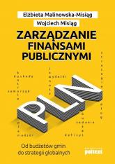 Zarządzanie finansami publicznymi Od budżetów gmin do strategii globalnych - Malinowska-Misiąg Elżbieta, Misiąg Wojciech   mała okładka