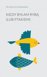 Kiedy byłam rybą (lub ptakiem) - Krystyna Lenkowska   mała okładka