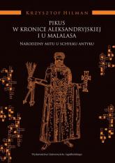 Pikus w Kronice Aleksandryjskiej i u Malalasa Narodziny mitu u schyłku antyku - Krzysztof Hilman   mała okładka