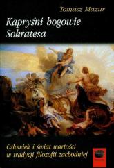 Kapryśni bogowie Sokratesa Człowiek i świat wartości w tradycji filozofii zachodniej - Tomasz Mazur | mała okładka