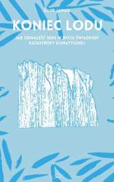 Koniec lodu Jak odnaleźć sens w byciu świadkiem katastrofy klimatycznej - Dahr Jamail | mała okładka