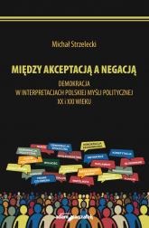 Michał Strzelecki Między akceptacją a negacją.  Demokracja w interpretacjach polskiej myśli politycznej - Michał Strzelecki | mała okładka
