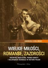 Wielkie miłości, romanse, zazdrości Niezwykli mężczyźni, piękne kobiety i największe skandale w historii Polski - Andrzej Zieliński | mała okładka
