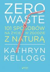 Zero waste 101 sposobów na życie w zgodzie z naturą - Kathryn Kellogg | mała okładka