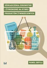 Oświadczenia zdrowotne i żywieniowe na rynku produktów żywnościowych - Paweł Bryła | mała okładka