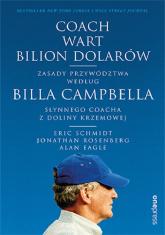 Coach wart bilion dolarów Zasady przywództwa według Billa Campbella, słynnego coacha z Doliny Krzemowej - Schmidt Eric, Rosenberg Jonathan, Eagle Alan | mała okładka