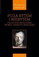 Poza bytem i niebytem Filozofia buddyjska wobec zarzutu nihilizmu - Krzysztof Jakubczak | mała okładka