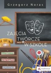 Zajęcia twórcze w szkole - Grzegorz Noras | mała okładka