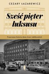 Sześć pięter luksusu Przerwana historia Domu Braci Jabłkowskich - Cezary Łazarewicz | mała okładka