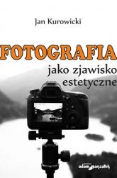 Fotografia jako zjawisko estetyczne - Jan Kurowicki   mała okładka